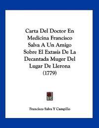 Carta Del Doctor En Medicina Francisco Salva A Un Amigo Sobre El Extasis De La Decantada Muger Del Lugar De Llerona