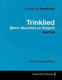 Ludwig Van Beethoven - Trinklied (Beim Abschied Zu Singen) - Woo109 - A Score for Voice and Piano