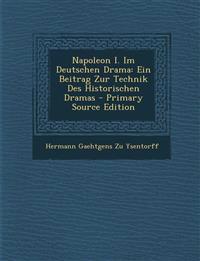 Napoleon I. Im Deutschen Drama: Ein Beitrag Zur Technik Des Historischen Dramas - Primary Source Edition