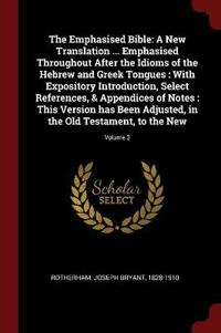 The Emphasised Bible: A New Translation ... Emphasised Throughout After the Idioms of the Hebrew and Greek Tongues: With Expository Introduc