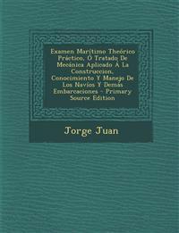Examen Maritimo Theorico Practico, O Tratado de Mecanica Aplicado a la Construccion, Conocimiento y Manejo de Los Navios y Demas Embarcaciones - Prima