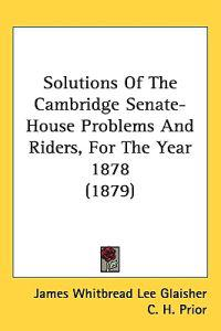 Solutions of the Cambridge Senate-house Problems and Riders, for the Year 1878