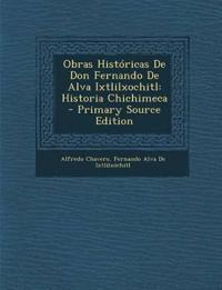 Obras Historicas de Don Fernando de Alva Ixtlilxochitl: Historia Chichimeca