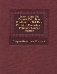 Esposizione Del Dogma Cattolico: Conferenze Del Rev. P.G.M.L. Monsabré - Primary Source Edition