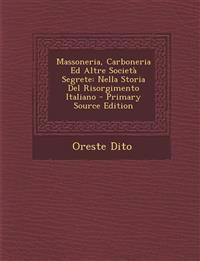 Massoneria, Carboneria Ed Altre Societa Segrete: Nella Storia del Risorgimento Italiano - Primary Source Edition