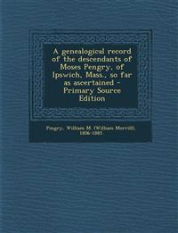 A genealogical record of the descendants of Moses Pengry, of Ipswich, Mass., so far as ascertained - Primary Source Edition