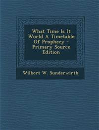 What Time Is It World a Timetable of Prophecy - Primary Source Edition