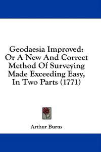 Geodaesia Improved: Or A New And Correct Method Of Surveying Made Exceeding Easy, In Two Parts (1771)