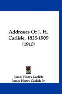 Addresses of J. H. Carlisle, 1825-1909