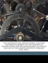 Life assurance and savings banks. a lecture delivered by request of the trustees of Cooper Union for the advancement of science and art, in the Cooper