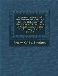 A Consuetudinary of the Fourteenth Century for the Refectory of the House of S. Swithun in Winchester, Volume 6 - Primary Source Edition