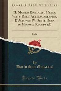 IL Mondo Epilogato Nelle Virtu Dell' Altezza Sereniss. D'Alfonso IV. Deste Duca di Modana, Reggio &C