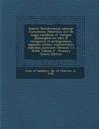 Ioannis Saresberiensis episcopi Carnotensis Policratici sive De nugis curialium et vestigiis philosophorum libri 8; recognovit et prolegomenis, appara