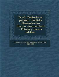 Procli Diadochi in primum Euclidis Elementorum librum commentarii  - Primary Source Edition
