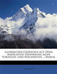 Glorreicher Crönungs-act: Oder Andächtige Erinnerung Aller Vorzügen, Und Hochheiten ... Mariae