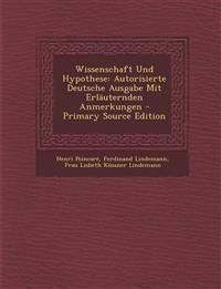 Wissenschaft Und Hypothese: Autorisierte Deutsche Ausgabe Mit Erläuternden Anmerkungen
