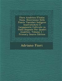 Flora Analitica D'italia; Ossia, Descrizione Delle Piante Vascolari Indigene Inselvatichite E Largamente Coltivate in Italia Disposte Per Quadri Anali