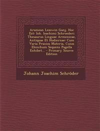 Aramean Lezowin Ganj, Hoc Est: Ioh. Ioachimi Schroederi Thesaurus Linguae Armenicae, Antiquae Et Hodiernae: Cum Varia Praxios Materia, Cuius Elenchum