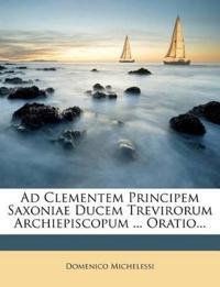 Ad Clementem Principem Saxoniae Ducem Trevirorum Archiepiscopum ... Oratio...