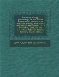 Radiation Biology; Proceedings of the Second Australasian Conference on Radiation Biology Held at the University, Melbourne, 15-18 December, 1958, by