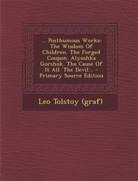 ... Posthumous Works: The Wisdom Of Children. The Forged Coupon. Alyoshka Gorshok. The Cause Of It All. The Devil... - Primary Source Edition