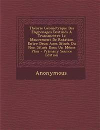 Theorie Geometrique Des Engrenages Destines a Transmettre Le Mouvement de Rotation Entre Deux Axes Situes Ou Non Situes Dans Un Meme Plan - Primary So
