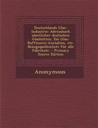 Deutschlands Glas-Industrie: Adressbuch sämtlicher deutschen Glashütten. Die Glas-Raffinerie-Anstalten, etc. Bezugsquellenliste für alle Fabrikate.