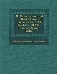 N. Federmanns Und H. Stades Reisen in Südamerica, 1529 Bis 1555, XLVII - Primary Source Edition