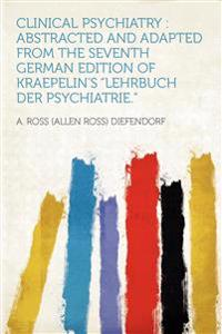 "Clinical Psychiatry : Abstracted and Adapted From the Seventh German Edition of Kraepelin's ""Lehrbuch Der Psychiatrie."""