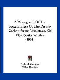 A Monograph of the Foraminifera of the Permo-carboniferous Limestones of New South Whales
