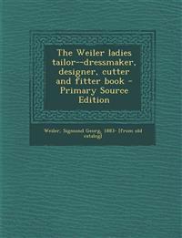 The Weiler ladies tailor--dressmaker, designer, cutter and fitter book
