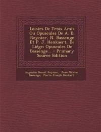 Loisirs De Trois Amis Ou Opuscules De A. B. Reynier, N. Bassenge Et P. J. Henkaert, De Liége: Opuscules De Bassenge...