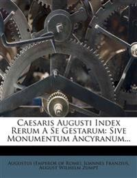 Caesaris Augusti Index Rerum a Se Gestarum: Sive Monumentum Ancyranum...