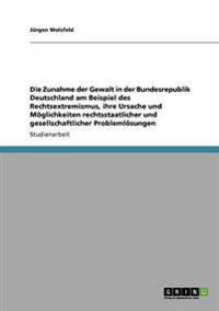 Zunahme Der Gewalt in Der Bundesrepublik Deutschland Am Beispiel Des Rechtsextremismus, Ihre Ursache Und Moglichkeiten Rechtsstaatlicher Und Gesel