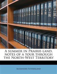 A summer in Prairie-land, notes of a tour through the North-West Territory