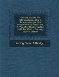 Gedenkblätter Des Offizierkorps Des 1. Brandenburgischen Dragoner-Regiments Nr. 2: Von Der Neuformation 1807 Bis 1902 - Primary Source Edition