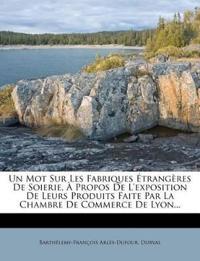 Un Mot Sur Les Fabriques Étrangères De Soierie, À Propos De L'exposition De Leurs Produits Faite Par La Chambre De Commerce De Lyon...
