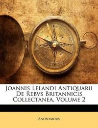 Joannis Lelandi Antiquarii De Rebvs Britannicis Collectanea, Volume 2