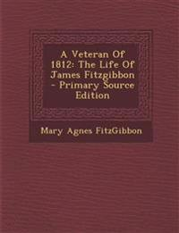 A Veteran of 1812: The Life of James Fitzgibbon - Primary Source Edition