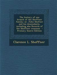 The History of One Branch of the Shoffner Family; Or, John Shofner and His Descendants, Including Also Records of the Shoffner Reunions - Primary Sour