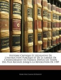 Histoire Critique Et Législative De L'instruction Publique Et De La Liberté De L'enseignement En France: Depuis Les Temps Des Plus Reculés Jusqu'à La