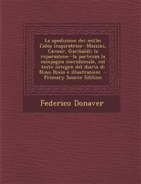 La Spedizione Dei Mille; L'Idea Inspiratrice--Mazzini, Cavour, Garibaldi; La Reparazione--La Partenza La Campagna Meridionale, Col Testo Integro del