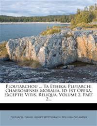Ploutarchou ... Ta Ethika: Plutarchi Chaeronensis Moralia, Id Est Opera, Exceptis Vitis, Reliqua, Volume 2, Part 2...