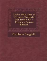 L'arte Della Seta in Firenze: Trattato Del Secolo XV