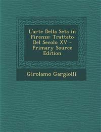 L'Arte Della Seta in Firenze: Trattato del Secolo XV - Primary Source Edition