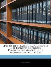 Œuvres De Theatre De Mr. De Boissy, ...: Le François Á Londres.  L'impertinent Malgré Lui.  Le Badinage.  Les Deux Niéces
