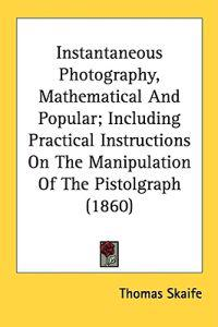 Instantaneous Photography, Mathematical And Popular; Including Practical Instructions On The Manipulation Of The Pistolgraph (1860)