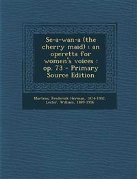 Se-a-wan-a (the cherry maid) : an operetta for women's voices : op. 73