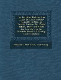 Les Luthiers Italiens Aux Xviie Et Xviiie Siecles: Nouvelle Edition Du Parfait Luthier de L'Abbe Sibire, Suivie de Notes Sur Les Maitres Des Diverses