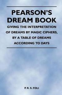Pearson's Dream Book - Giving the Interpretation of Dreams by Magic Ciphers, by a Table of Dreams According to Days